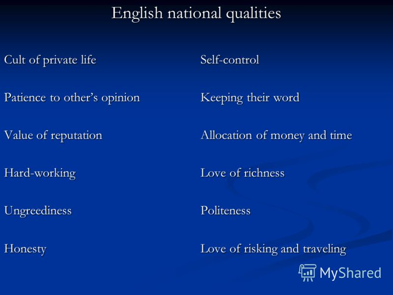 English national qualities Cult of private lifeSelf-control Patience to others opinionKeeping their word Value of reputationAllocation of money and time Hard-working Love of richness Ungreediness Politeness HonestyLove of risking and traveling
