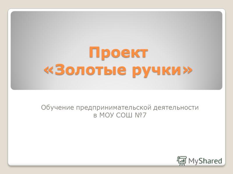 Проект «Золотые ручки» Обучение предпринимательской деятельности в МОУ СОШ 7