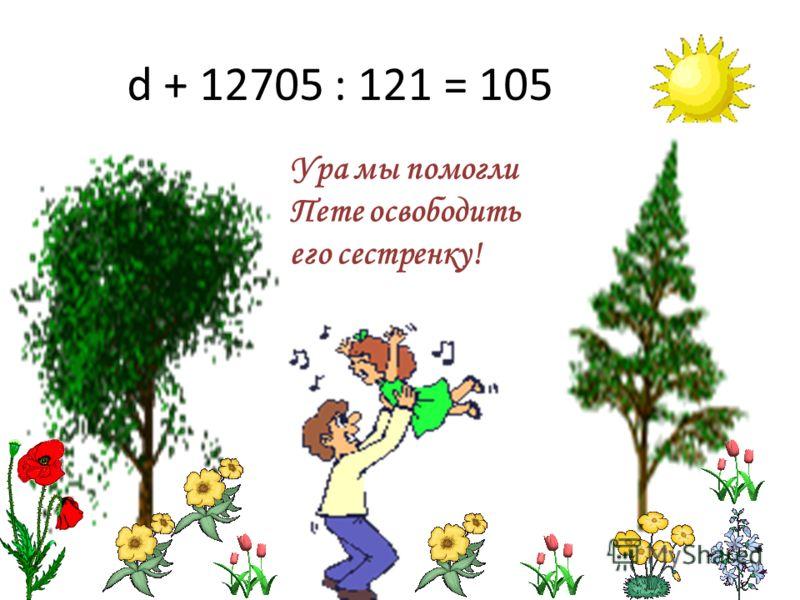 d + 12705 : 121 = 105 Ура мы помогли Пете освободить его сестренку!