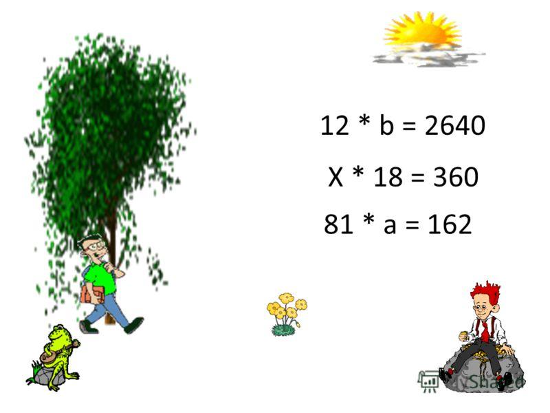 81 * а = 162 Х * 18 = 360 12 * b = 2640