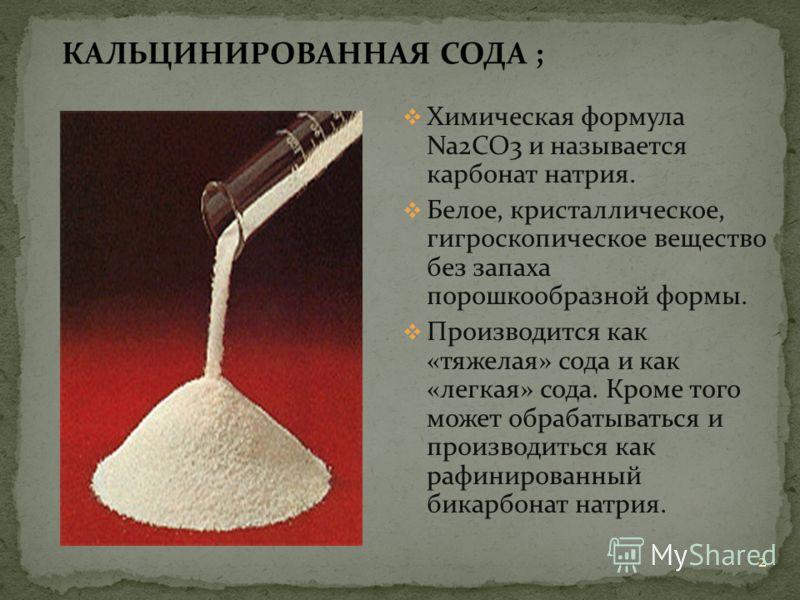 КАЛЬЦИНИРОВАННАЯ СОДА ; Химическая формула Na2CO3 и называется карбонат натрия. Белое, кристаллическое, гигроскопическое вещество без запаха порошкообразной формы. Производится как «тяжелая» сода и как «легкая» сода. Кроме того может обрабатываться и