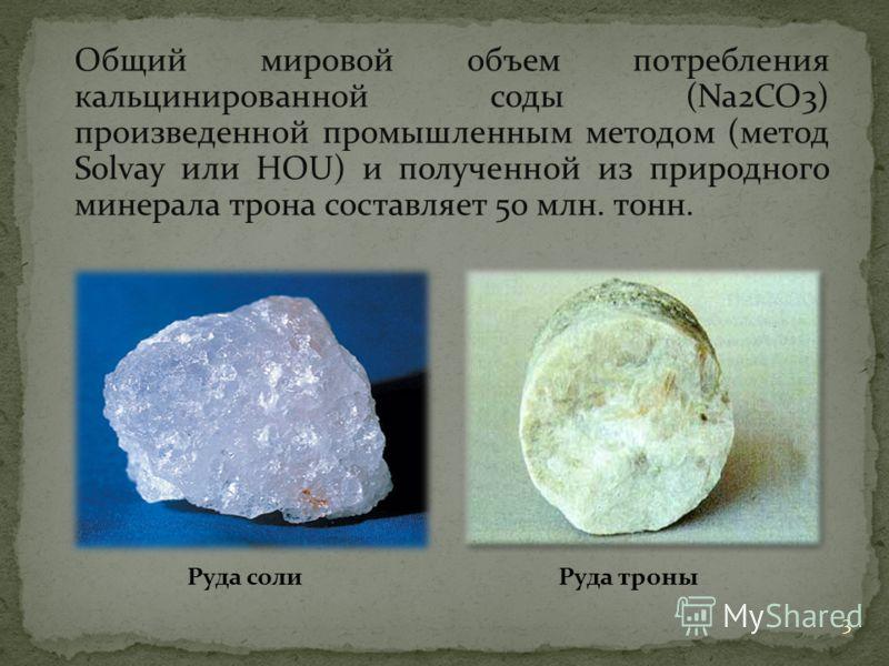 Общий мировой объем потребления кальцинированной соды (Na2CO3) произведенной промышленным методом (метод Solvay или HOU) и полученной из природного минерала трона составляет 50 млн. тонн. Руда солиРуда троны 3