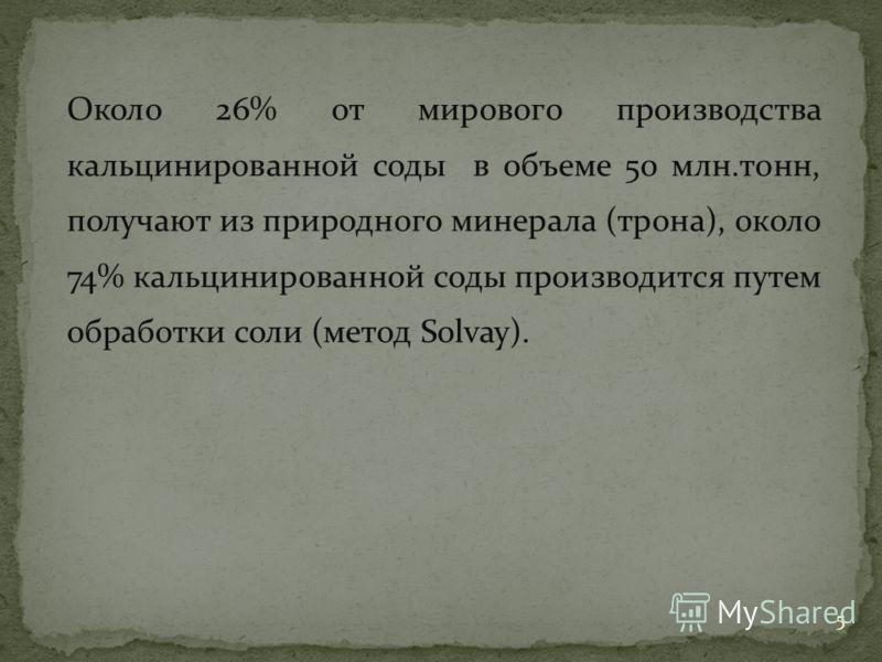 Около 26% от мирового производства кальцинированной соды в объеме 50 млн.тонн, получают из природного минерала (трона), около 74% кальцинированной соды производится путем обработки соли (метод Solvay). 5