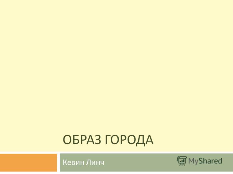 ОБРАЗ ГОРОДА Кевин Линч