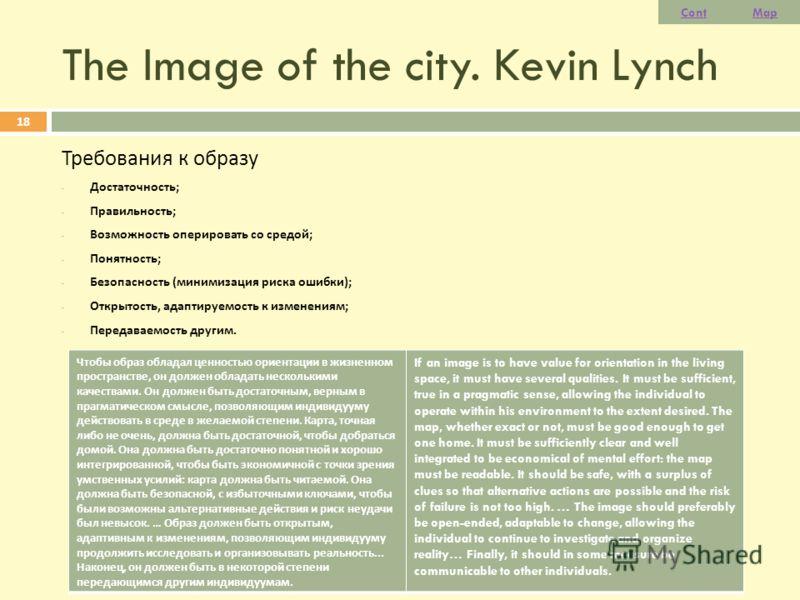 The Image of the city. Kevin Lynch Требования к образу - Достаточность ; - Правильность ; - Возможность оперировать со средой ; - Понятность ; - Безопасность ( минимизация риска ошибки ); - Открытость, адаптируемость к изменениям ; - Передаваемость д