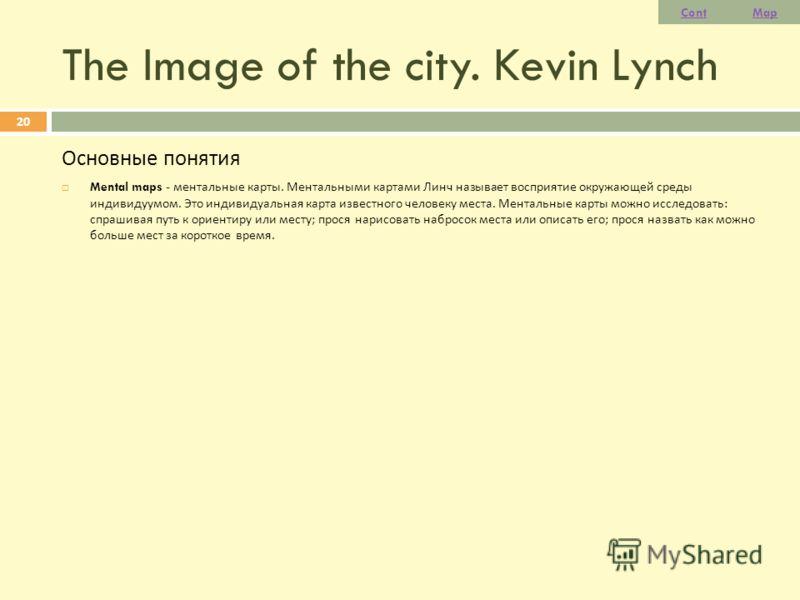 The Image of the city. Kevin Lynch Основные понятия Mental maps - ментальные карты. Ментальными картами Линч называет восприятие окружающей среды индивидуумом. Это индивидуальная карта известного человеку места. Ментальные карты можно исследовать : с