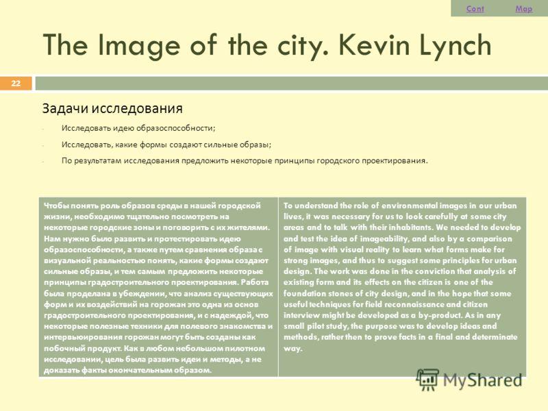 The Image of the city. Kevin Lynch Задачи исследования - Исследовать идею образоспособности ; - Исследовать, какие формы создают сильные образы ; - По результатам исследования предложить некоторые принципы городского проектирования. 22 Чтобы понять р