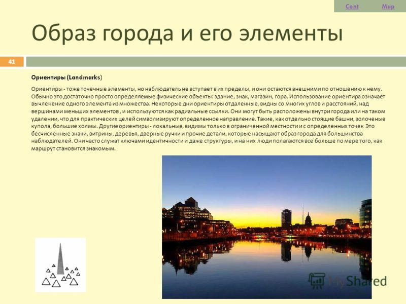 Образ города и его элементы Ориентиры (Landmarks) Ориентиры - тоже точечные элементы, но наблюдатель не вступает в их пределы, и они остаются внешними по отношению к нему. Обычно это достаточно просто определяемые физические объекты : здание, знак, м