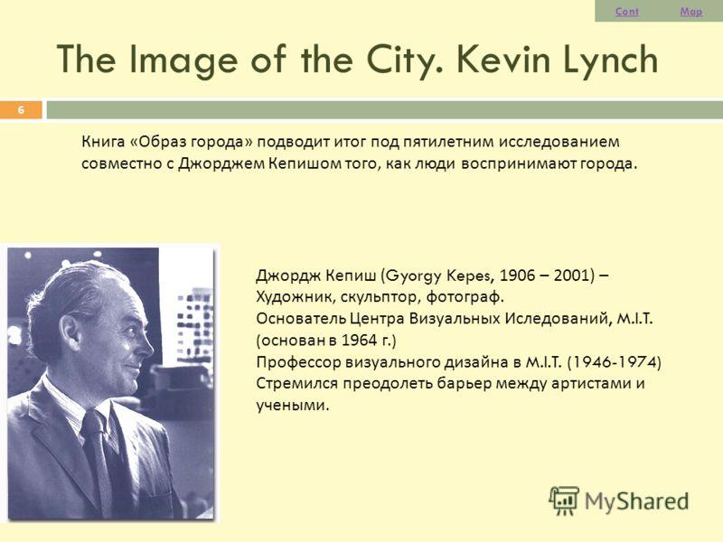 The Image of the City. Kevin Lynch 6 Книга « Образ города » подводит итог под пятилетним исследованием совместно с Джорджем Кепишом того, как люди воспринимают города. Джордж Кепиш ( Gyorgy Kepes, 1906 – 2001) – Художник, скульптор, фотограф. Основат
