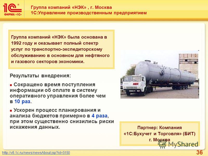 36 Группа компаний «НЭК», г. Москва 1С:Управление производственным предприятием http://v8.1c.ru/news/newsAbout.jsp?id=5150 Группа компаний «НЭК» была основана в 1992 году и оказывает полный спектр услуг по транспортно-экспедиторскому обслуживанию в о