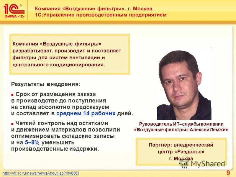 9 Компания «Воздушные фильтры», г. Москва 1С:Управление производственным предприятием http://v8.1c.ru/news/newsAbout.jsp?id=6561 Руководитель ИТ–службы компании «Воздушные фильтры» Алексей Лемжин Компания «Воздушные фильтры» разрабатывает, производит