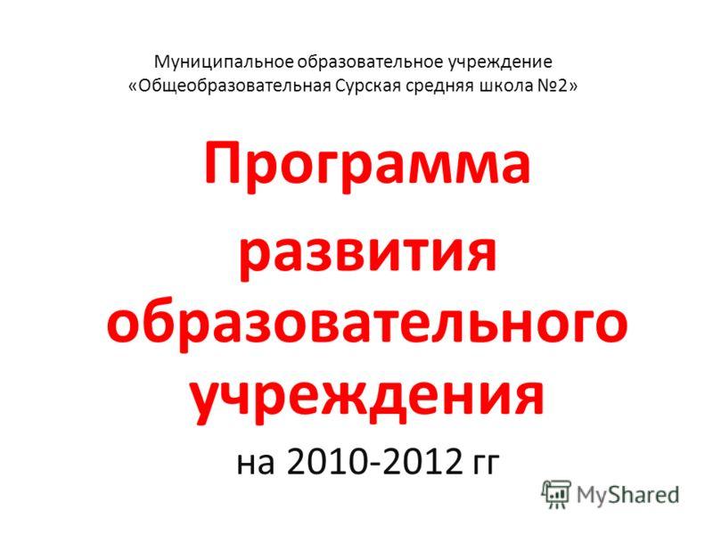Муниципальное образовательное учреждение «Общеобразовательная Сурская средняя школа 2» Программа развития образовательного учреждения на 2010-2012 гг