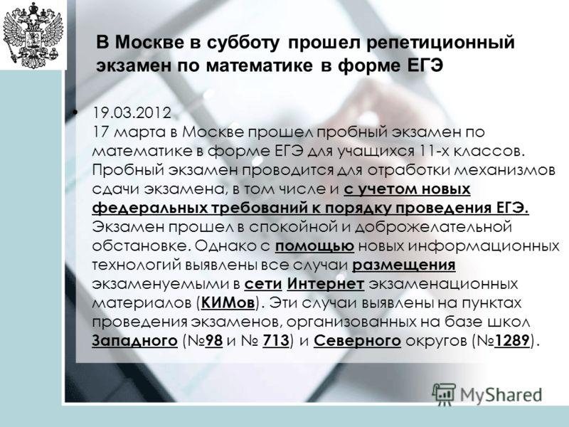 В Москве в субботу прошел репетиционный экзамен по математике в форме ЕГЭ 19.03.2012 17 марта в Москве прошел пробный экзамен по математике в форме ЕГЭ для учащихся 11-х классов. Пробный экзамен проводится для отработки механизмов сдачи экзамена, в т