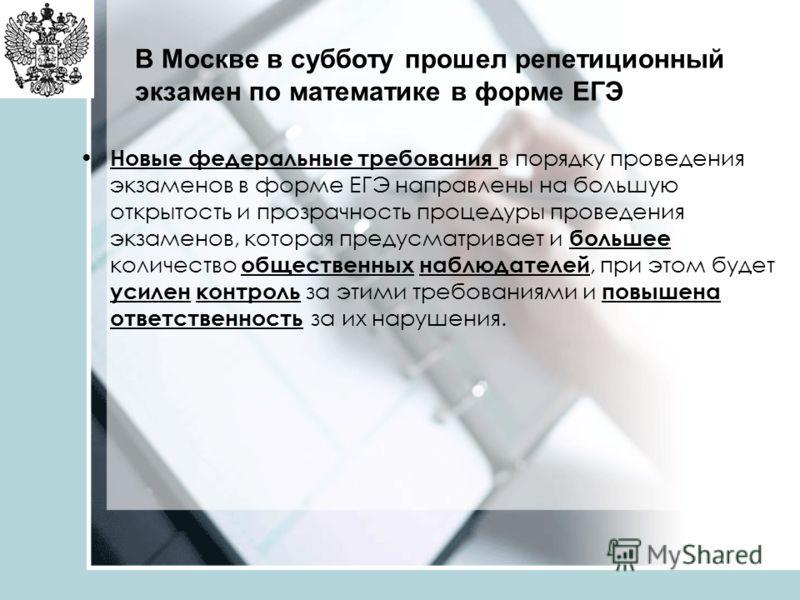 В Москве в субботу прошел репетиционный экзамен по математике в форме ЕГЭ Новые федеральные требования в порядку проведения экзаменов в форме ЕГЭ направлены на большую открытость и прозрачность процедуры проведения экзаменов, которая предусматривает