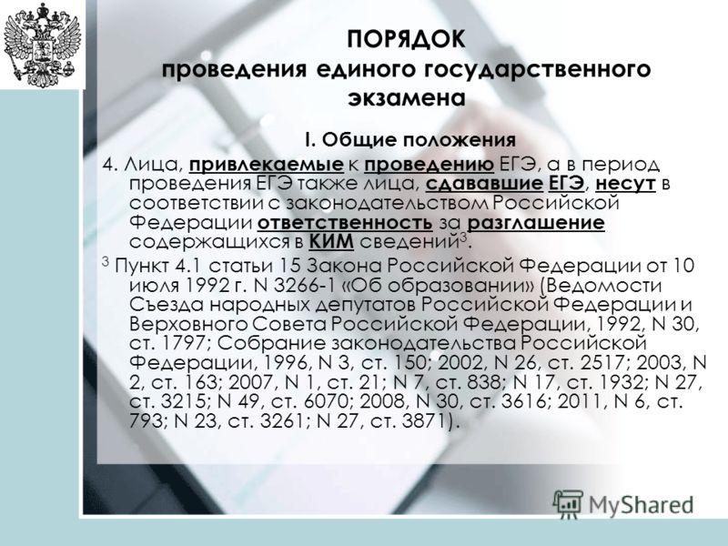 ПОРЯДОК проведения единого государственного экзамена I. Общие положения 4. Лица, привлекаемые к проведению ЕГЭ, а в период проведения ЕГЭ также лица, сдававшие ЕГЭ, несут в соответствии с законодательством Российской Федерации ответственность за разг