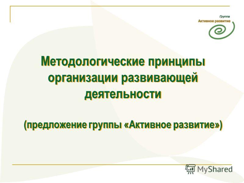 Методологические принципы организации развивающей деятельности (предложение группы «Активное развитие») Методологические принципы организации развивающей деятельности (предложение группы «Активное развитие»)