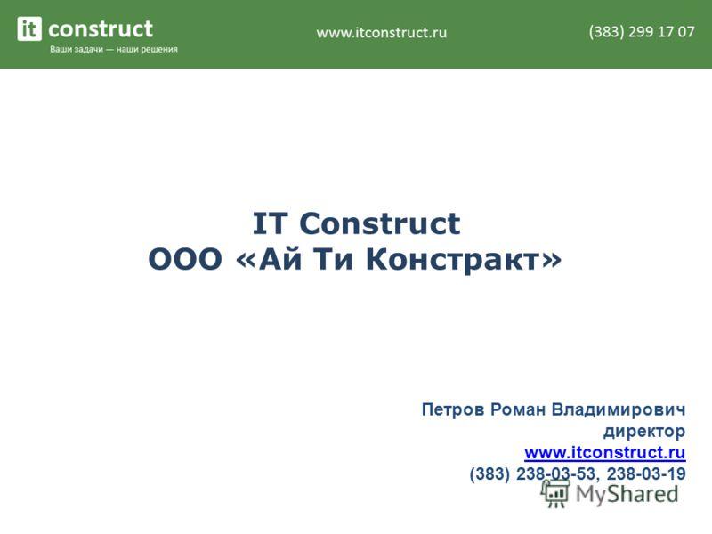 IT Construct ООО «Ай Ти Констракт» Петров Роман Владимирович директор www.itconstruct.ru (383) 238-03-53, 238-03-19