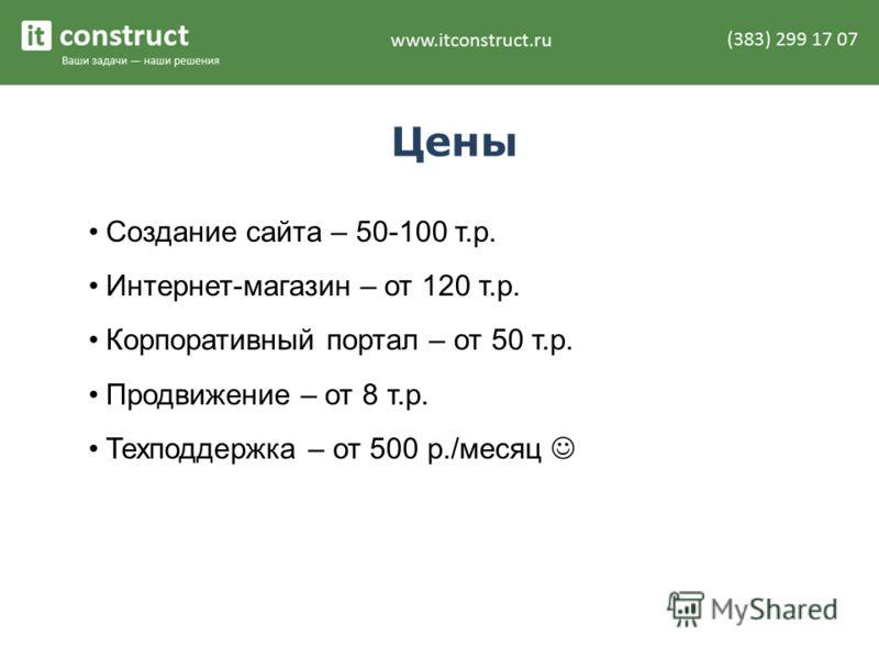 Цены Создание сайта – 50-100 т.р. Интернет-магазин – от 120 т.р. Корпоративный портал – от 50 т.р. Продвижение – от 8 т.р. Техподдержка – от 500 р./месяц