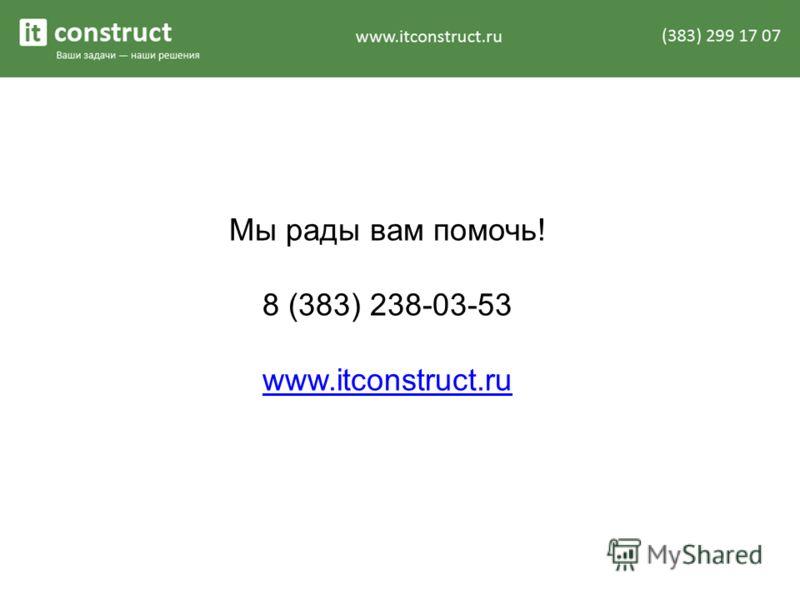 Мы рады вам помочь! 8 (383) 238-03-53 www.itconstruct.ru