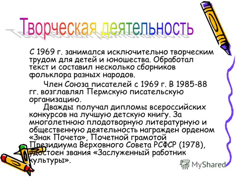 С 1969 г. занимался исключительно творческим трудом для детей и юношества. Обработал текст и составил несколько сборников фольклора разных народов. Член Союза писателей с 1969 г. В 1985-88 гг. возглавлял Пермскую писательскую организацию. Дважды полу