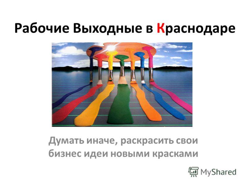 Рабочие Выходные в Краснодаре Думать иначе, раскрасить свои бизнес идеи новыми красками