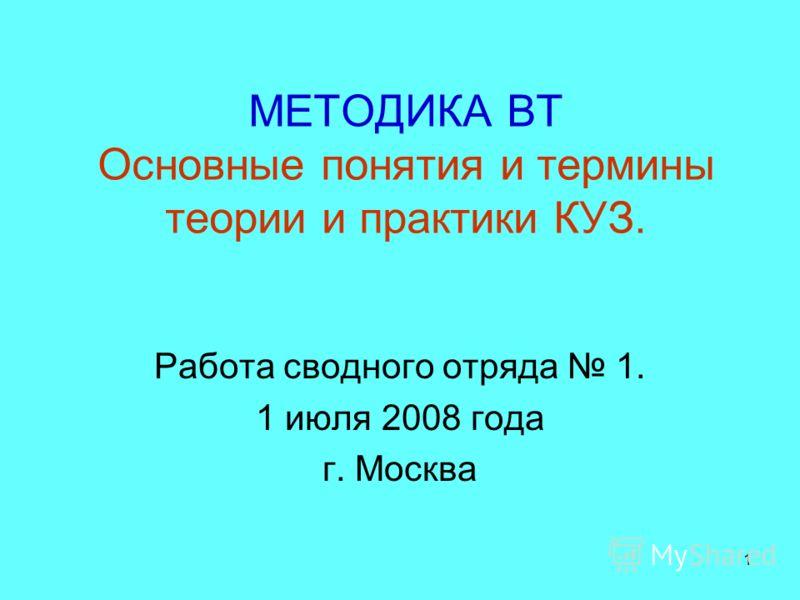 1 МЕТОДИКА ВТ Основные понятия и термины теории и практики КУЗ. Работа сводного отряда 1. 1 июля 2008 года г. Москва