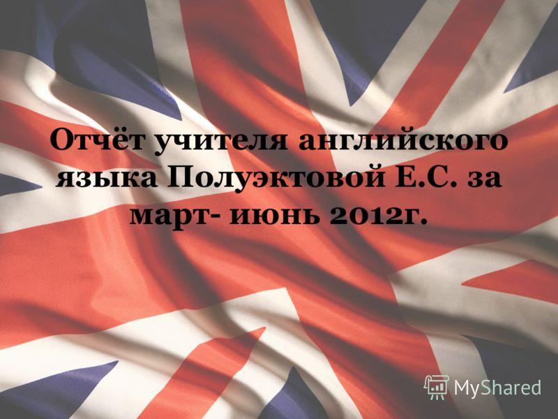 Отчёт учителя английского языка Полуэктовой Е.С. за март- июнь 2012г.