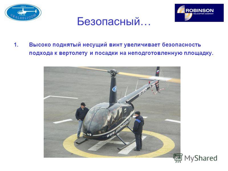 Безопасный… 1.Высоко поднятый несущий винт увеличивает безопасность подхода к вертолету и посадки на неподготовленную площадку.