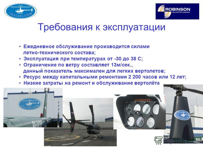 Требования к эксплуатации Ежедневное обслуживание производится силами летно-технического состава; Эксплуатация при температурах от -30 до 38 С; Ограничение по ветру составляет 13м/сек., данный показатель максимален для легких вертолетов; Ресурс между