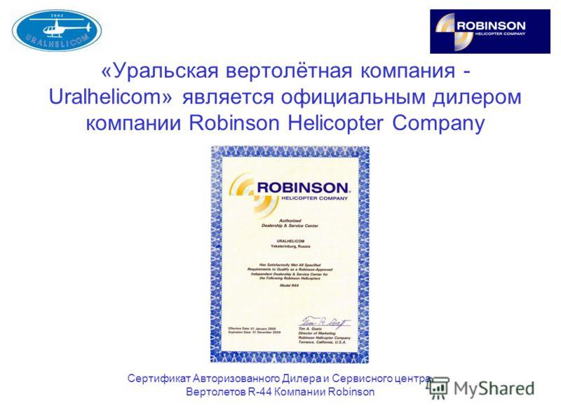 «Уральская вертолётная компания - Uralhelicom» является официальным дилером компании Robinson Helicopter Company Сертификат Авторизованного Дилера и Сервисного центра Вертолетов R-44 Компании Robinson