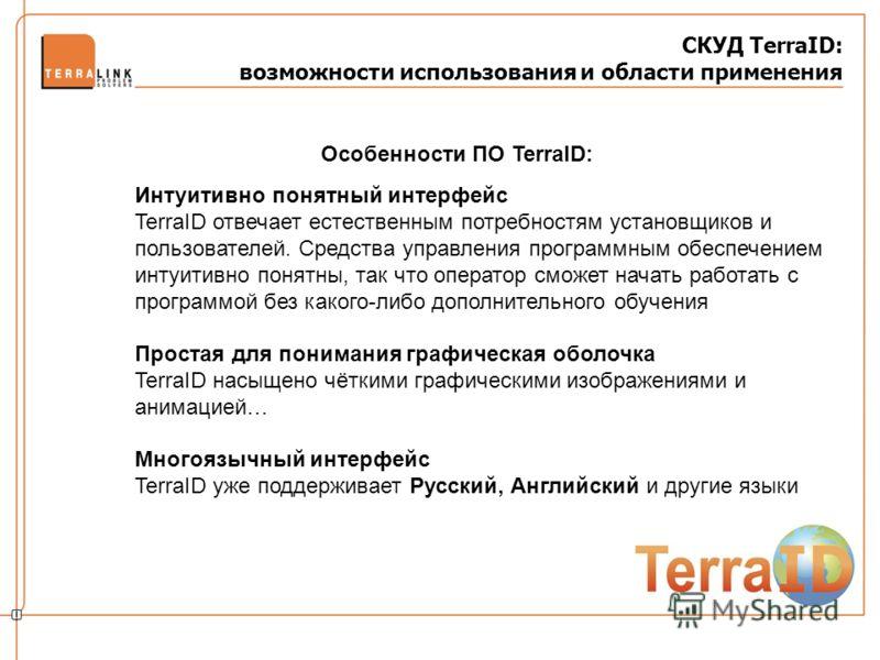 СКУД TerraID: возможности использования и области применения Особенности ПО TerraID: Интуитивно понятный интерфейс TerraID отвечает естественным потребностям установщиков и пользователей. Средства управления программным обеспечением интуитивно понятн