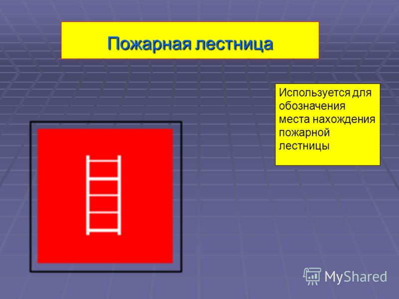 Пожарная лестница Используется для обозначения места нахождения пожарной лестницы