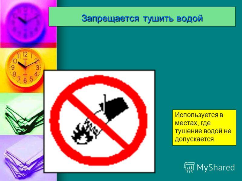 Запрещается тушить водой Используется в местах, где тушение водой не допускается