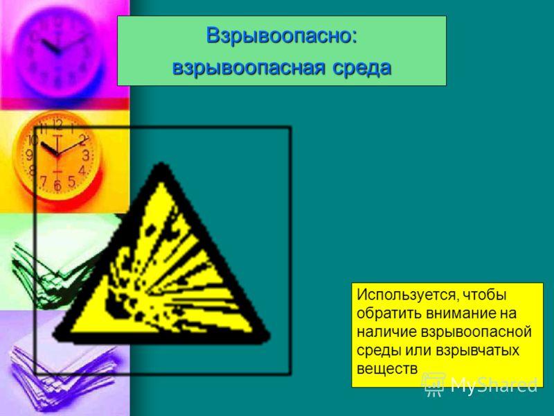 Взрывоопасно: взрывоопасная среда Используется, чтобы обратить внимание на наличие взрывоопасной среды или взрывчатых веществ