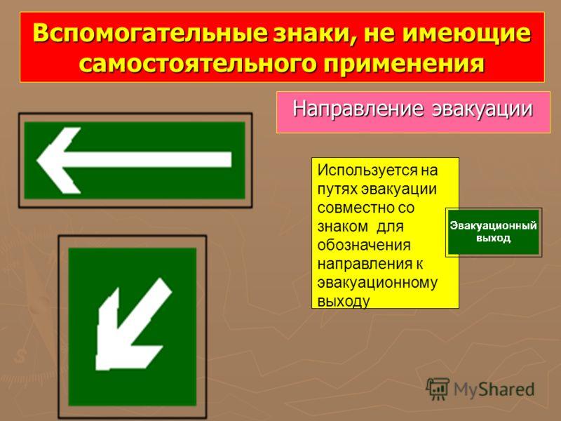 Вспомогательные знаки, не имеющие самостоятельного применения Направление эвакуации Используется на путях эвакуации совместно со знаком для обозначения направления к эвакуационному выходу