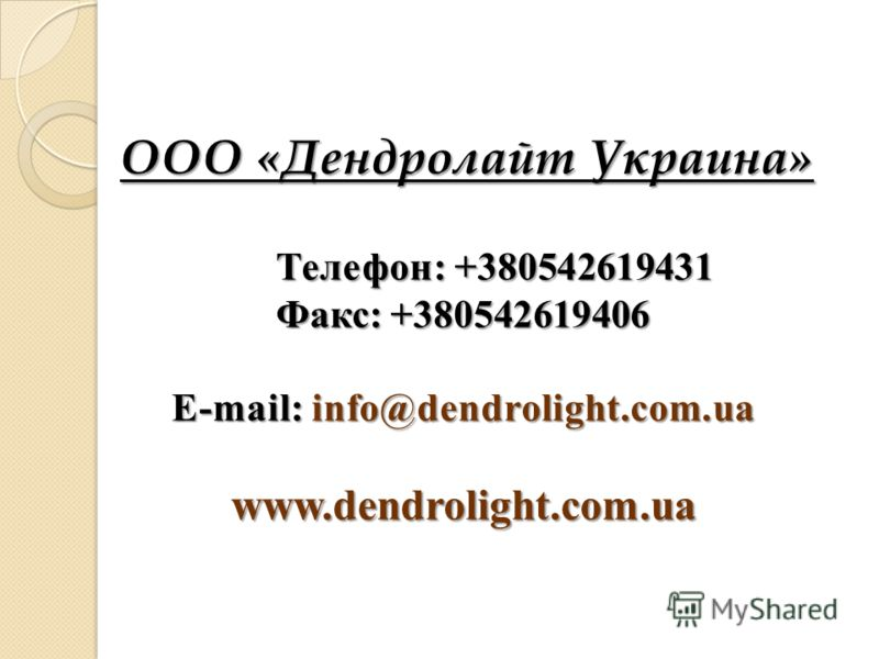 ООО «Дендролайт Украина» Телефон: +380542619431 Телефон: +380542619431 Факс: +380542619406 E-mail: info@dendrolight.com.ua www.dendrolight.com.ua