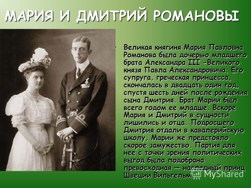 МАРИЯ И ДМИТРИЙ РОМАНОВЫ Великая княгиня Мария Павловна Романова была дочерью младшего брата Александра III -Великого князя Павла Александровича. Его супруга, греческая принцесса, скончалась в двадцать один год, спустя шесть дней после рождения сына