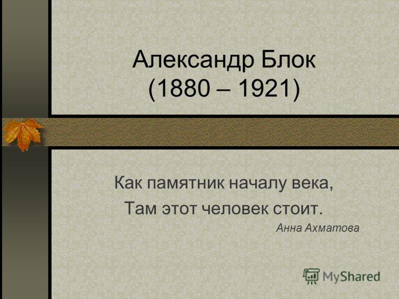 Александр Блок (1880 – 1921) Как памятник началу века, Там этот человек стоит. Анна Ахматова