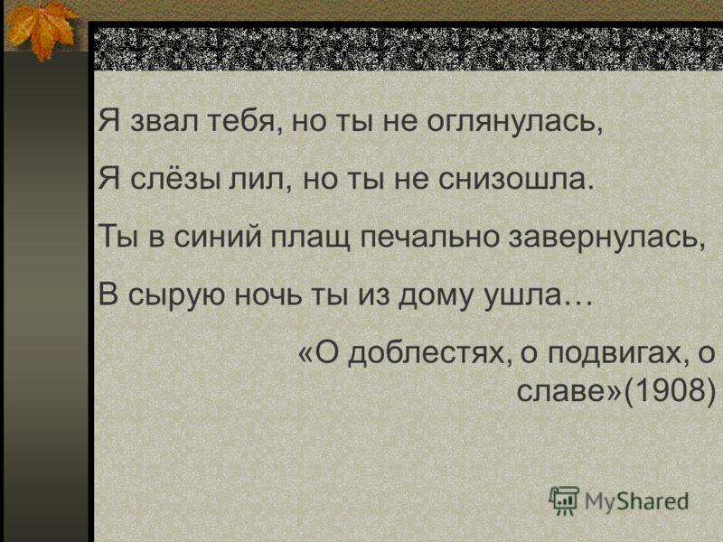 Я звал тебя, но ты не оглянулась, Я слёзы лил, но ты не снизошла. Ты в синий плащ печально завернулась, В сырую ночь ты из дому ушла… «О доблестях, о подвигах, о славе»(1908)