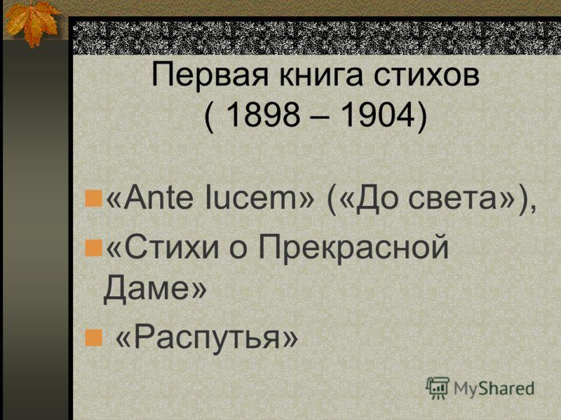 Первая книга стихов ( 1898 – 1904) «Ante Iucem» («До света»), «Стихи о Прекрасной Даме» «Распутья»