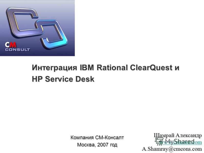Интеграция IBM Rational ClearQuest и HP Service Desk Компания СМ-Консалт Москва, 2007 год Шамрай Александр www.cmcons.com A.Shamray@cmcons.com