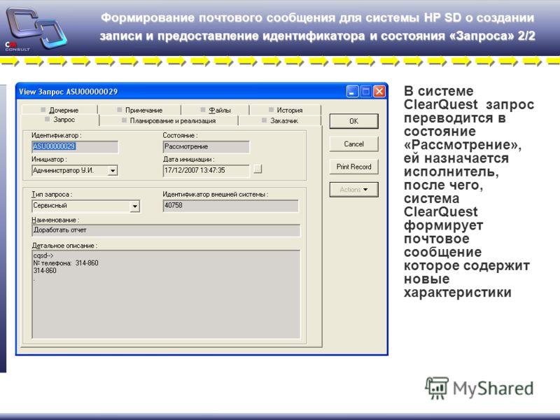 Формирование почтового сообщения для системы HP SD о создании записи и предоставление идентификатора и состояния «Запроса» 2/2 В системе ClearQuest запрос переводится в состояние «Рассмотрение», ей назначается исполнитель, после чего, система ClearQu