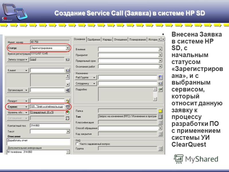 Создание Service Call (Заявка) в системе HP SD Внесена Заявка в системе HP SD, с начальным статусом «Зарегистриров ана», и с выбранным сервисом, который относит данную заявку к процессу разработки ПО с применением системы УИ ClearQuest