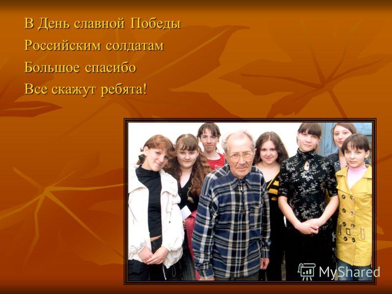 В День славной Победы Российским солдатам Большое спасибо Все скажут ребята!