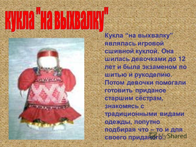 Кукла на выхвалку являлась игровой сшивной куклой. Она шилась девочками до 12 лет и была экзаменом по шитью и рукоделию. Потом девочки помогали готовить приданое старшим сёстрам, знакомясь с традиционными видами одежды, попутно подбирая что – то и дл
