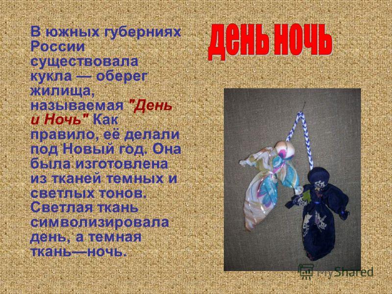 В южных губерниях России существовала кукла оберег жилища, называемая День и Ночь Как правило, её делали под Новый год. Она была изготовлена из тканей темных и светлых тонов. Светлая ткань символизировала день, а темная тканьночь.
