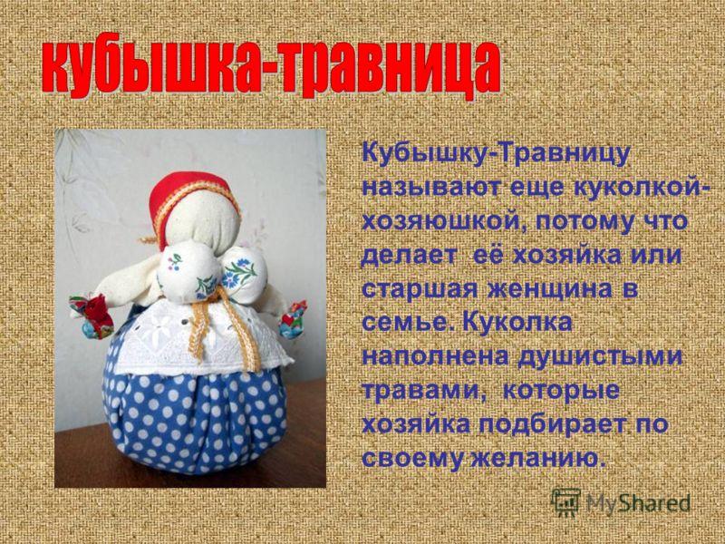 Кубышку-Травницу называют еще куколкой- хозяюшкой, потому что делает её хозяйка или старшая женщина в семье. Куколка наполнена душистыми травами, которые хозяйка подбирает по своему желанию.