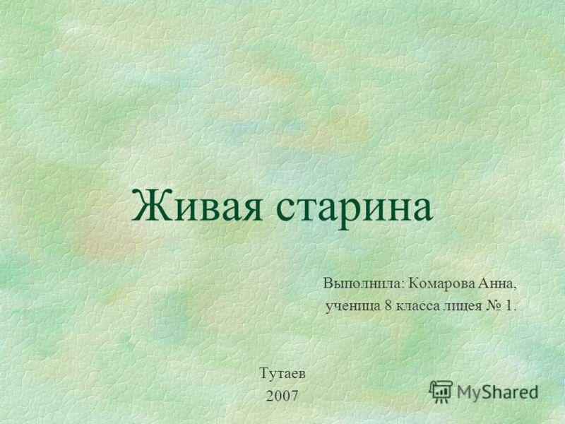 Живая старина Выполнила: Комарова Анна, ученица 8 класса лицея 1. Тутаев 2007