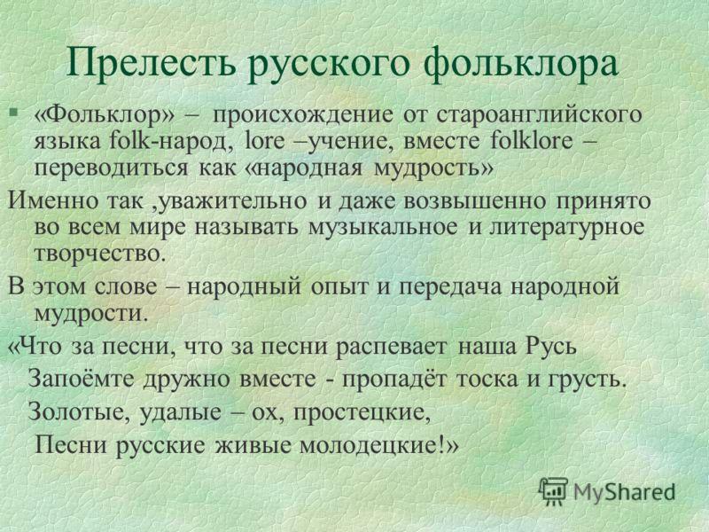 Прелесть русского фольклора §«Фольклор» – происхождение от староанглийского языка folk-народ, lore –учение, вместе folklore – переводиться как «народн