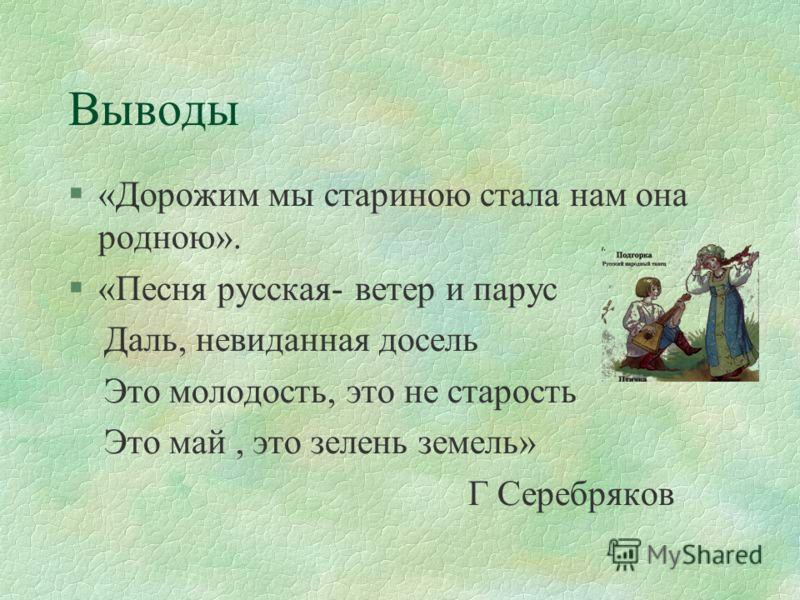 Выводы §«Дорожим мы стариною стала нам она родною». §«Песня русская- ветер и парус Даль, невиданная досель Это молодость, это не старость Это май, это зелень земель» Г Серебряков
